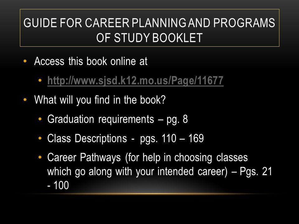 GUIDE FOR CAREER PLANNING AND PROGRAMS OF STUDY BOOKLET Access this book online at http://www.sjsd.k12.mo.us/Page/11677 What will you find in the book.