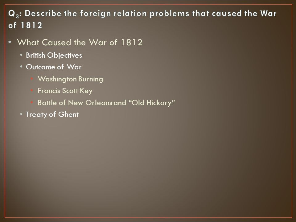 What Caused the War of 1812 British Objectives Outcome of War Washington Burning Francis Scott Key Battle of New Orleans and Old Hickory Treaty of Ghent