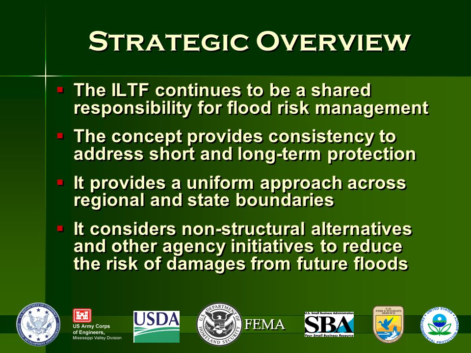 FEMA Strategic Overview  The ILTF continues to be a shared responsibility for flood risk management  The concept provides consistency to address short and long-term protection  It provides a uniform approach across regional and state boundaries  It considers non-structural alternatives and other agency initiatives to reduce the risk of damages from future floods  The ILTF continues to be a shared responsibility for flood risk management  The concept provides consistency to address short and long-term protection  It provides a uniform approach across regional and state boundaries  It considers non-structural alternatives and other agency initiatives to reduce the risk of damages from future floods