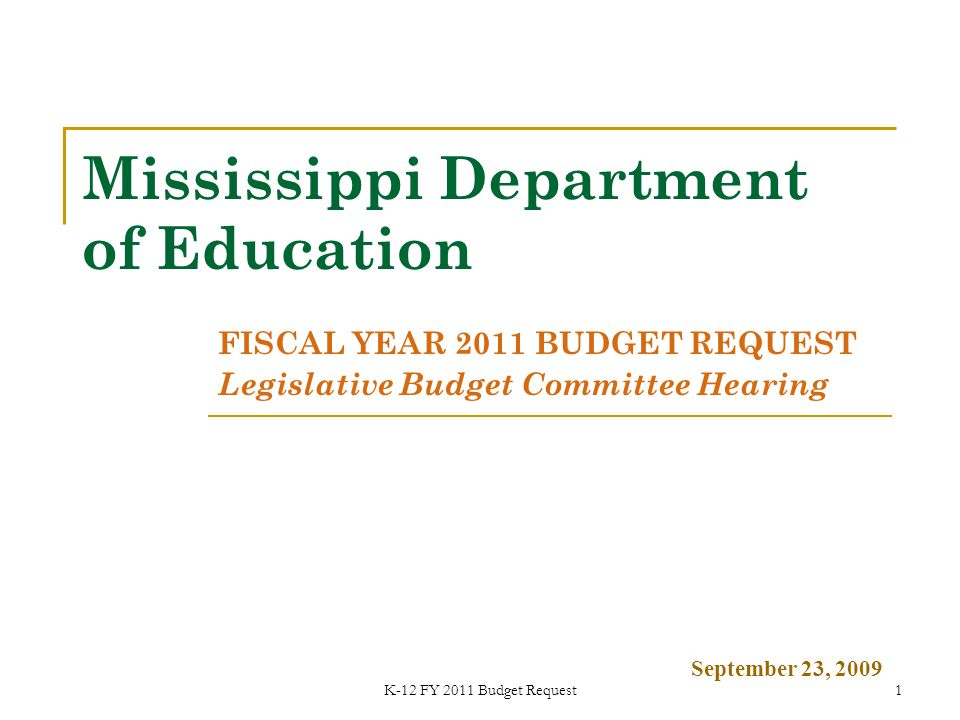 K-12 FY 2011 Budget Request1 Mississippi Department of Education FISCAL YEAR 2011 BUDGET REQUEST Legislative Budget Committee Hearing September 23, 2009