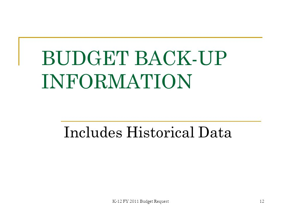 K-12 FY 2011 Budget Request12 BUDGET BACK-UP INFORMATION Includes Historical Data