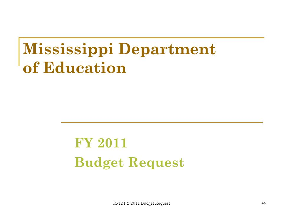 K-12 FY 2011 Budget Request46 Mississippi Department of Education FY 2011 Budget Request