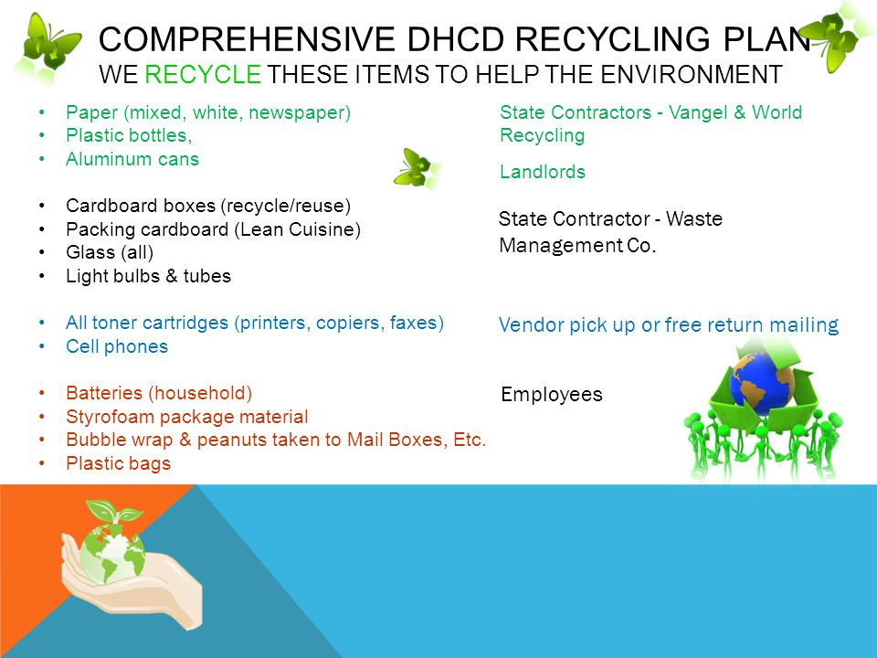 COMPREHENSIVE DHCD RECYCLING PLAN WE RECYCLE THESE ITEMS TO HELP THE ENVIRONMENT Paper (mixed, white, newspaper) Plastic bottles, Aluminum cans Cardboard boxes (recycle/reuse) Packing cardboard (Lean Cuisine) Glass (all) Light bulbs & tubes All toner cartridges (printers, copiers, faxes) Cell phones Batteries (household) Styrofoam package material Bubble wrap & peanuts taken to Mail Boxes, Etc.