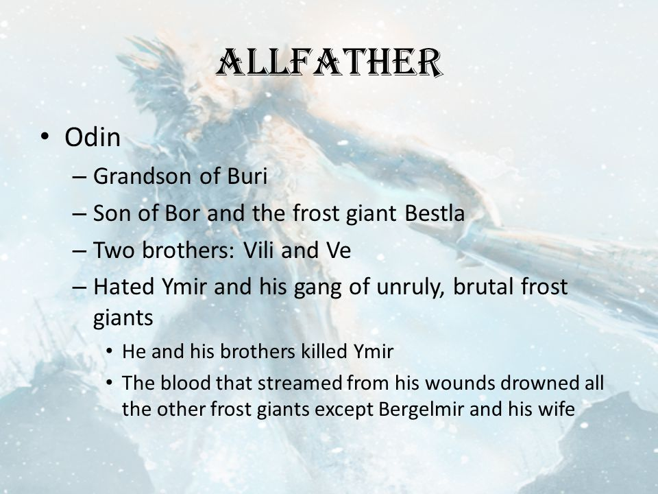 Allfather Odin – Grandson of Buri – Son of Bor and the frost giant Bestla – Two brothers: Vili and Ve – Hated Ymir and his gang of unruly, brutal frost giants He and his brothers killed Ymir The blood that streamed from his wounds drowned all the other frost giants except Bergelmir and his wife