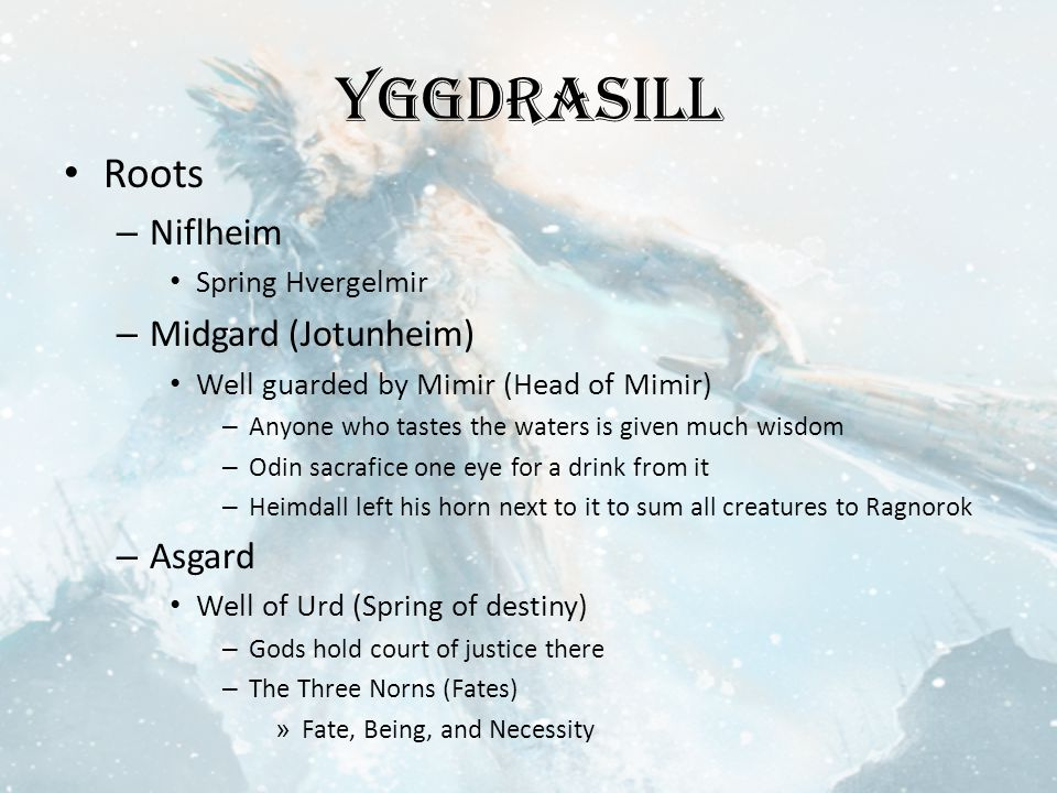 Yggdrasill Roots – Niflheim Spring Hvergelmir – Midgard (Jotunheim) Well guarded by Mimir (Head of Mimir) – Anyone who tastes the waters is given much wisdom – Odin sacrafice one eye for a drink from it – Heimdall left his horn next to it to sum all creatures to Ragnorok – Asgard Well of Urd (Spring of destiny) – Gods hold court of justice there – The Three Norns (Fates) » Fate, Being, and Necessity