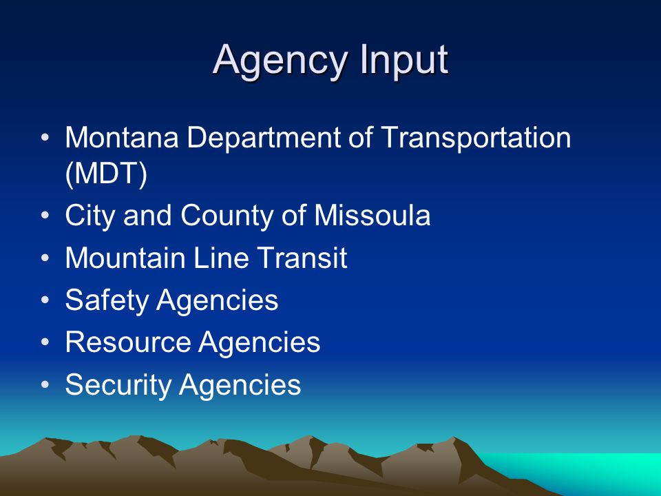 Agency Input Montana Department of Transportation (MDT) City and County of Missoula Mountain Line Transit Safety Agencies Resource Agencies Security Agencies