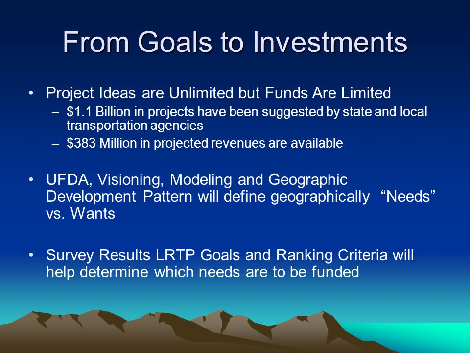 From Goals to Investments Project Ideas are Unlimited but Funds Are Limited –$1.1 Billion in projects have been suggested by state and local transportation agencies –$383 Million in projected revenues are available UFDA, Visioning, Modeling and Geographic Development Pattern will define geographically Needs vs.