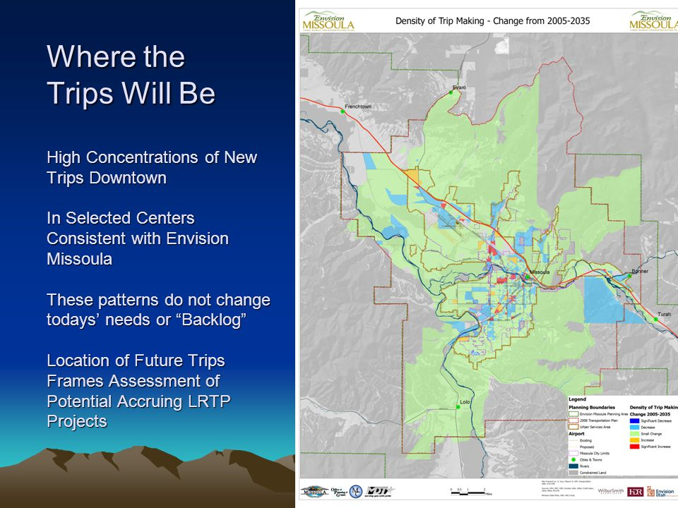 Where the Trips Will Be High Concentrations of New Trips Downtown In Selected Centers Consistent with Envision Missoula These patterns do not change todays' needs or Backlog Location of Future Trips Frames Assessment of Potential Accruing LRTP Projects