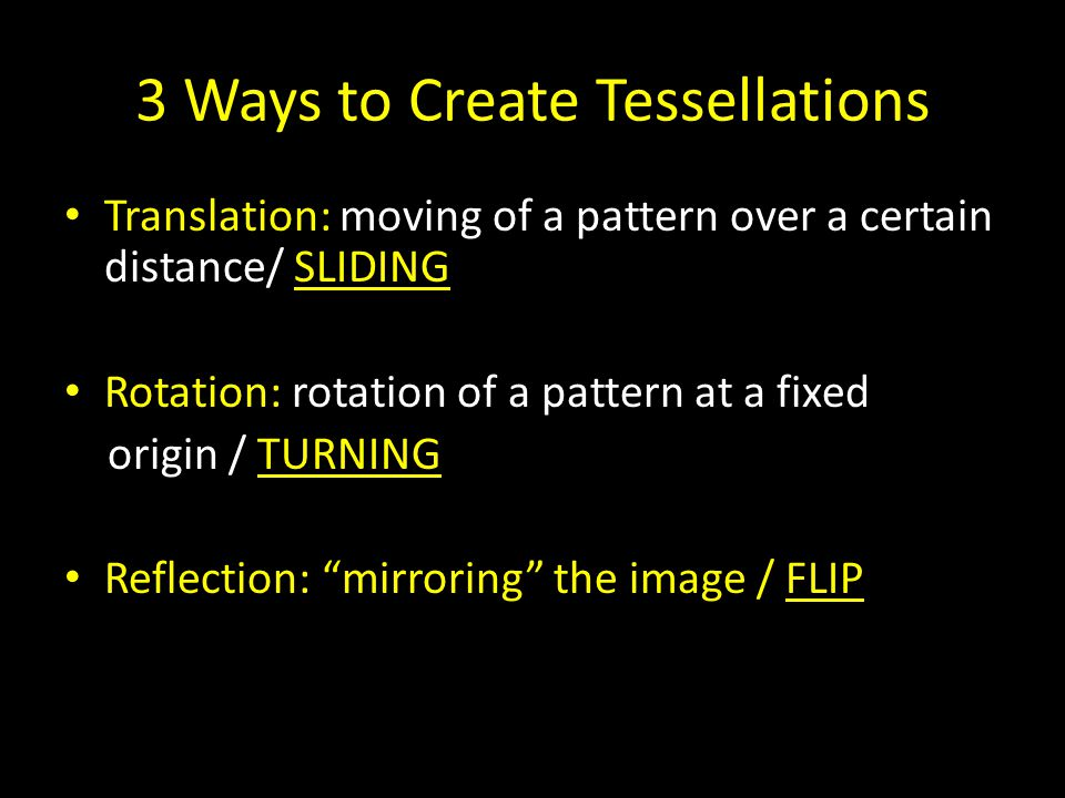 3 Ways to Create Tessellations Translation: moving of a pattern over a certain distance/ SLIDING Rotation: rotation of a pattern at a fixed origin / TURNING Reflection: mirroring the image / FLIP