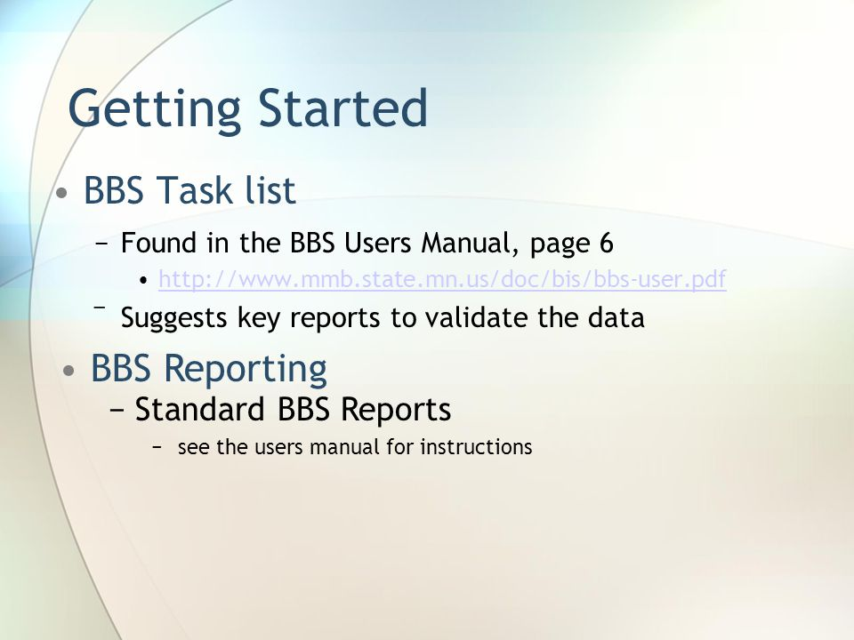 Getting Started BBS Task list −Found in the BBS Users Manual, page 6 http://www.mmb.state.mn.us/doc/bis/bbs-user.pdf ‾Suggests key reports to validate the data BBS Reporting −Standard BBS Reports −see the users manual for instructions