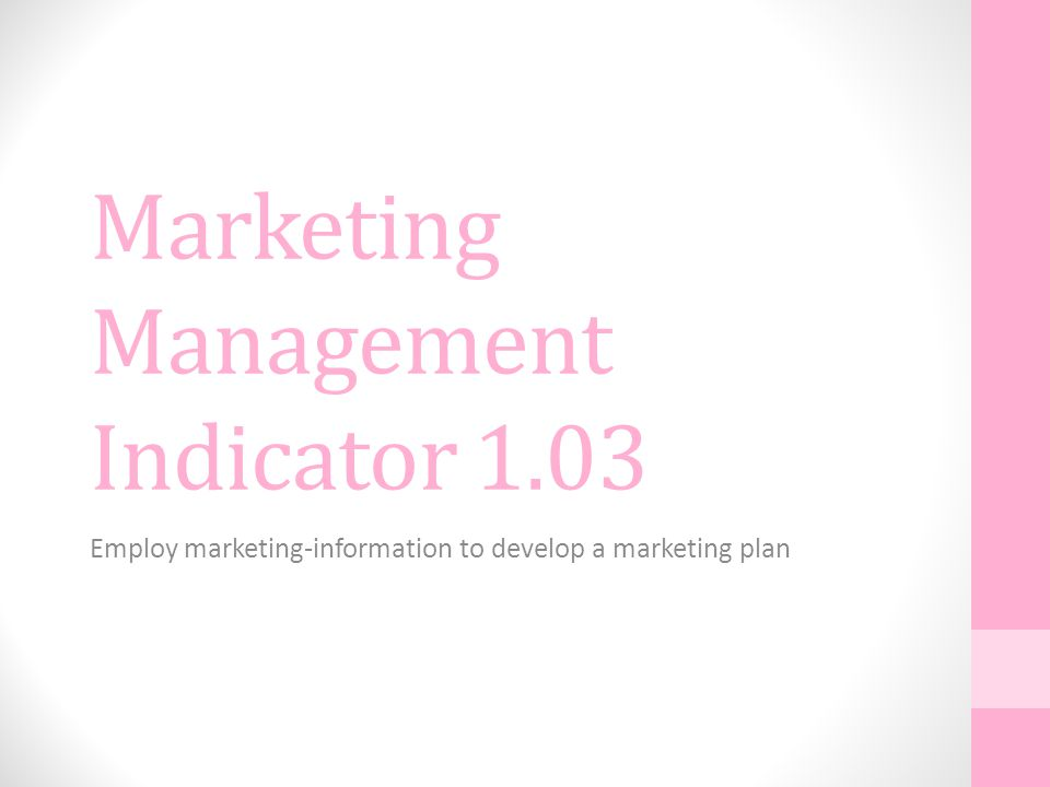 Marketing Management Indicator 1.03 Employ marketing-information to develop a marketing plan