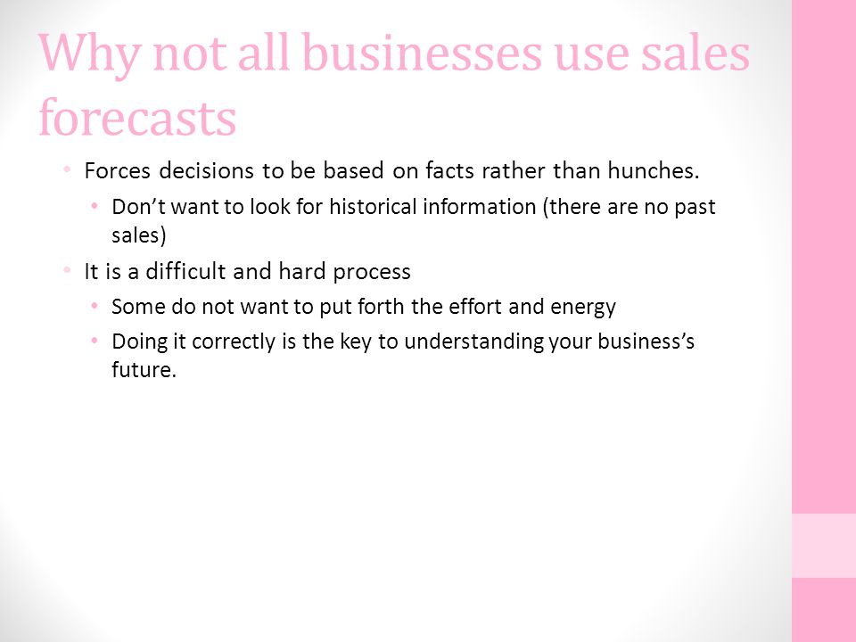 Why not all businesses use sales forecasts Forces decisions to be based on facts rather than hunches.