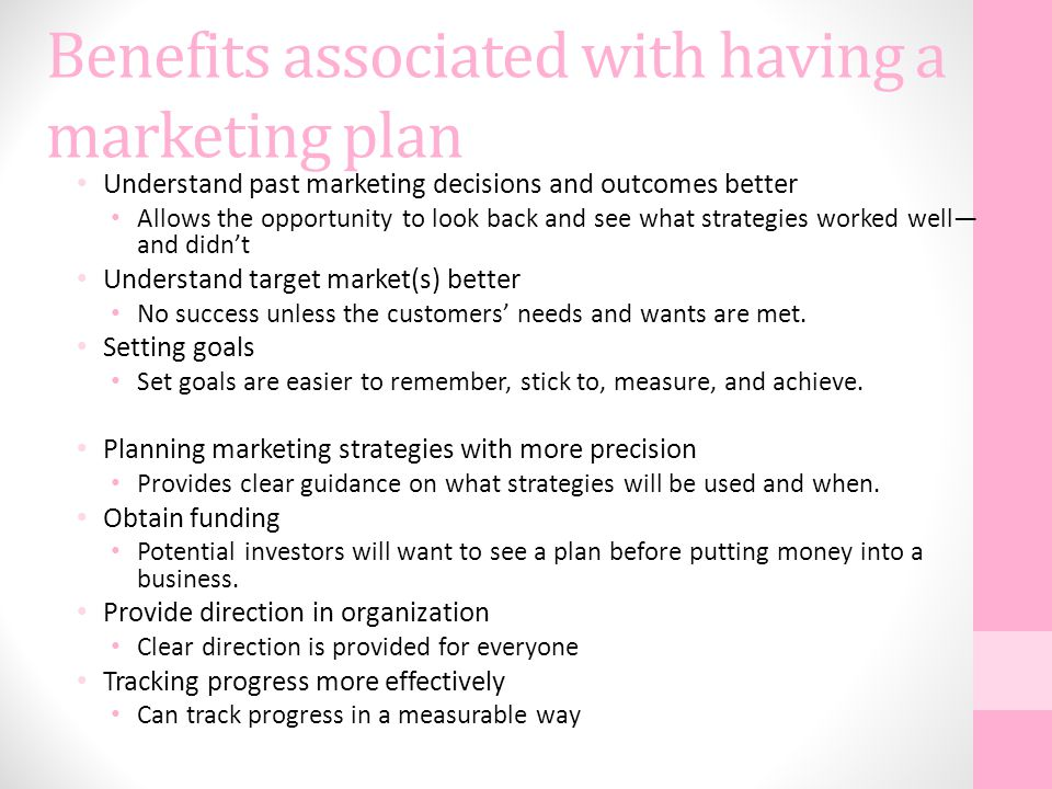 Benefits associated with having a marketing plan Understand past marketing decisions and outcomes better Allows the opportunity to look back and see what strategies worked well— and didn't Understand target market(s) better No success unless the customers' needs and wants are met.