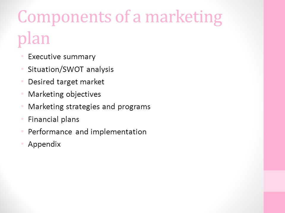 Components of a marketing plan Executive summary Situation/SWOT analysis Desired target market Marketing objectives Marketing strategies and programs Financial plans Performance and implementation Appendix