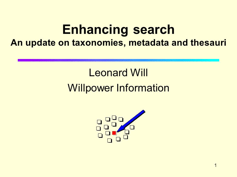1 Enhancing search An update on taxonomies, metadata and thesauri Leonard Will Willpower Information