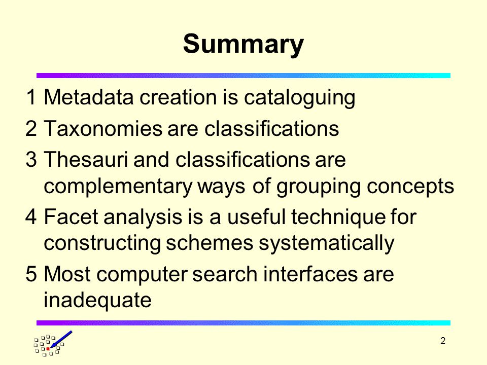 2 Summary 1Metadata creation is cataloguing 2Taxonomies are classifications 3Thesauri and classifications are complementary ways of grouping concepts 4Facet analysis is a useful technique for constructing schemes systematically 5Most computer search interfaces are inadequate