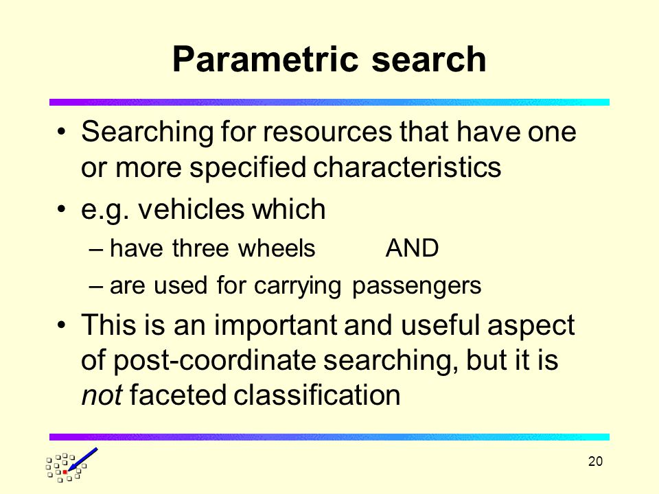 20 Parametric search Searching for resources that have one or more specified characteristics e.g.