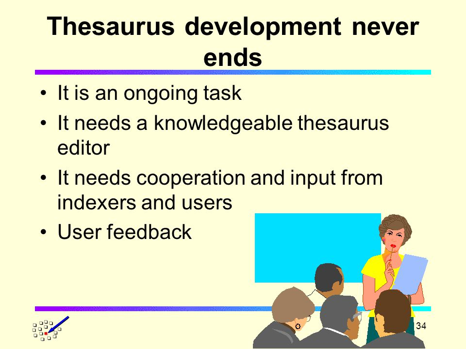 34 Thesaurus development never ends It is an ongoing task It needs a knowledgeable thesaurus editor It needs cooperation and input from indexers and users User feedback