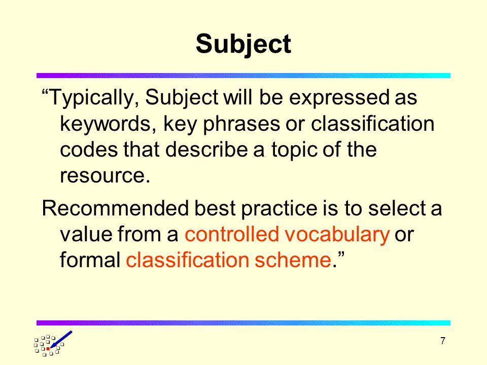 7 Subject Typically, Subject will be expressed as keywords, key phrases or classification codes that describe a topic of the resource.
