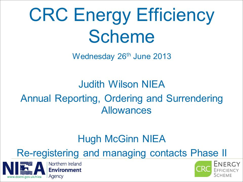 CRC Energy Efficiency Scheme Wednesday 26 th June 2013 Judith Wilson NIEA Annual Reporting, Ordering and Surrendering Allowances Hugh McGinn NIEA Re-registering and managing contacts Phase II