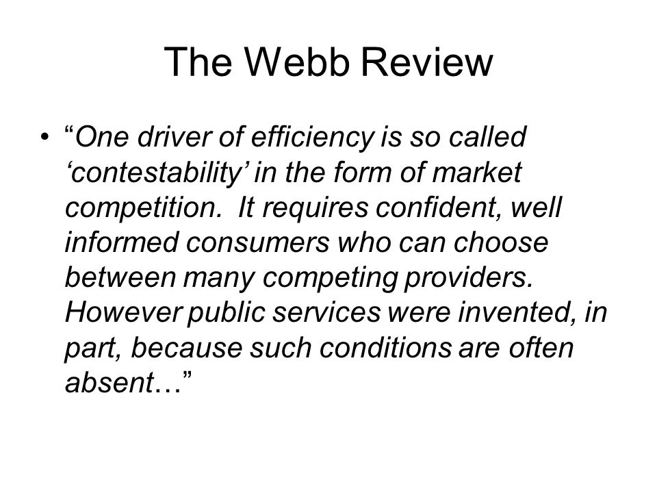 The Webb Review One driver of efficiency is so called 'contestability' in the form of market competition.