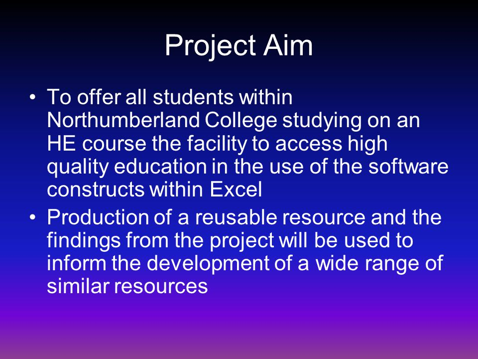 Project Aim To offer all students within Northumberland College studying on an HE course the facility to access high quality education in the use of the software constructs within Excel Production of a reusable resource and the findings from the project will be used to inform the development of a wide range of similar resources