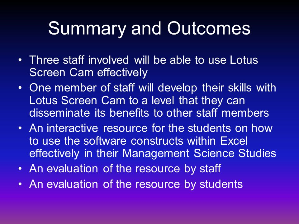 Summary and Outcomes Three staff involved will be able to use Lotus Screen Cam effectively One member of staff will develop their skills with Lotus Screen Cam to a level that they can disseminate its benefits to other staff members An interactive resource for the students on how to use the software constructs within Excel effectively in their Management Science Studies An evaluation of the resource by staff An evaluation of the resource by students