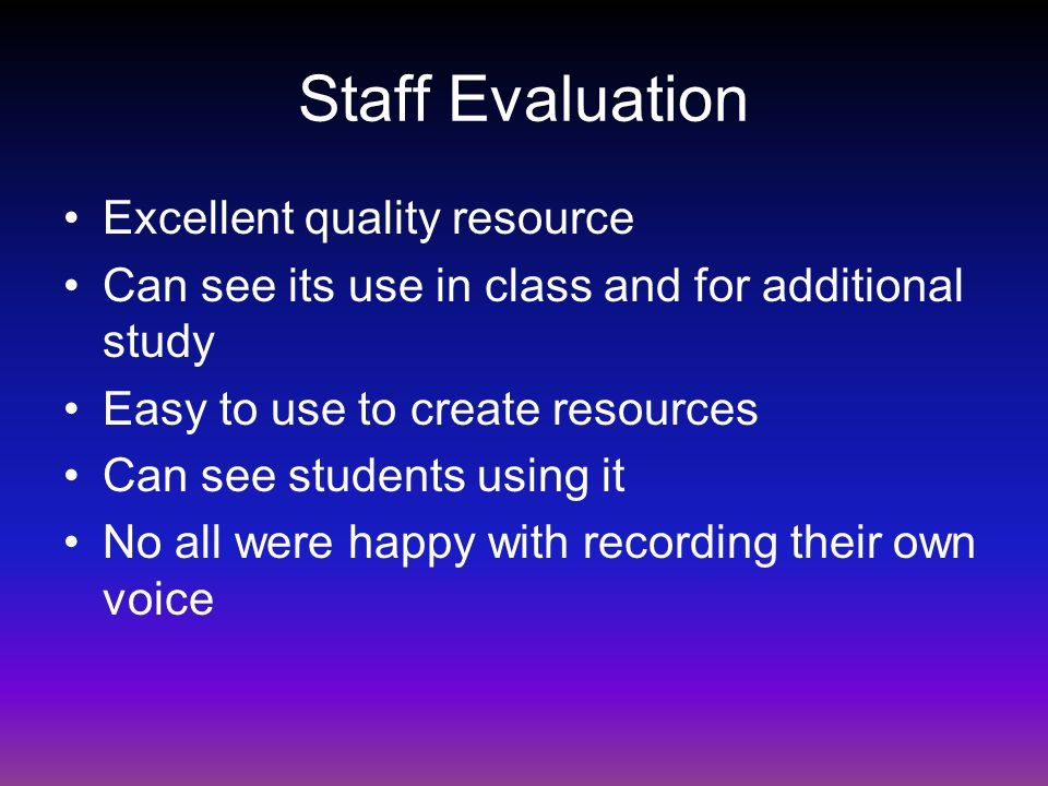 Staff Evaluation Excellent quality resource Can see its use in class and for additional study Easy to use to create resources Can see students using it No all were happy with recording their own voice