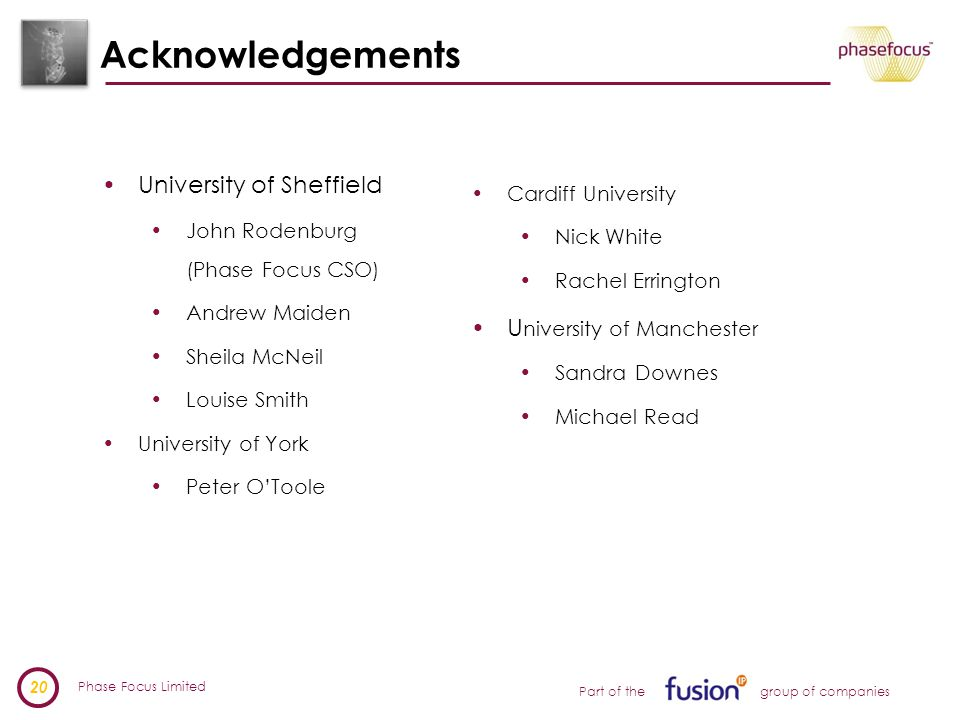Phase Focus Limited 20 Part of the group of companies Acknowledgements University of Sheffield John Rodenburg (Phase Focus CSO) Andrew Maiden Sheila McNeil Louise Smith University of York Peter O'Toole Cardiff University Nick White Rachel Errington U niversity of Manchester Sandra Downes Michael Read