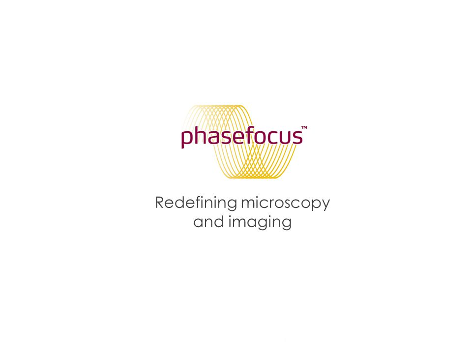 Phase Focus Limited 21 Part of the group of companies Redefining microscopy and imaging