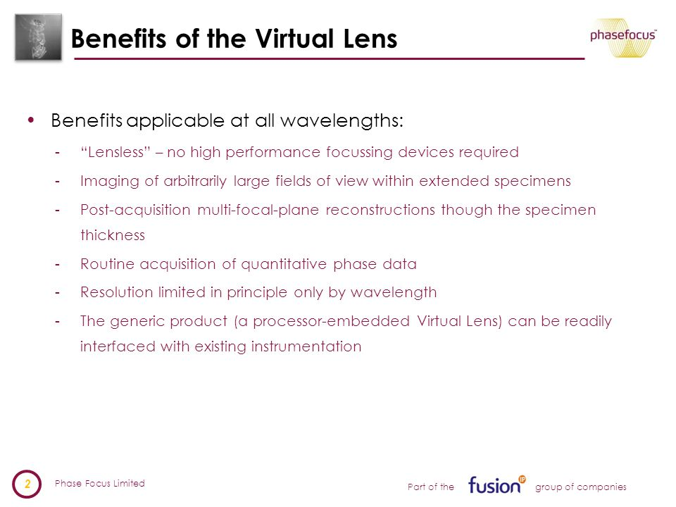 Phase Focus Limited 2 Part of the group of companies Benefits of the Virtual Lens Benefits applicable at all wavelengths: - Lensless – no high performance focussing devices required -Imaging of arbitrarily large fields of view within extended specimens -Post-acquisition multi-focal-plane reconstructions though the specimen thickness -Routine acquisition of quantitative phase data -Resolution limited in principle only by wavelength -The generic product (a processor-embedded Virtual Lens) can be readily interfaced with existing instrumentation