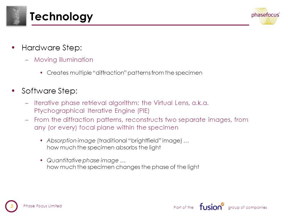 Phase Focus Limited 3 Part of the group of companies Technology Hardware Step: –Moving illumination Creates multiple diffraction patterns from the specimen Software Step: –Iterative phase retrieval algorithm: the Virtual Lens, a.k.a.