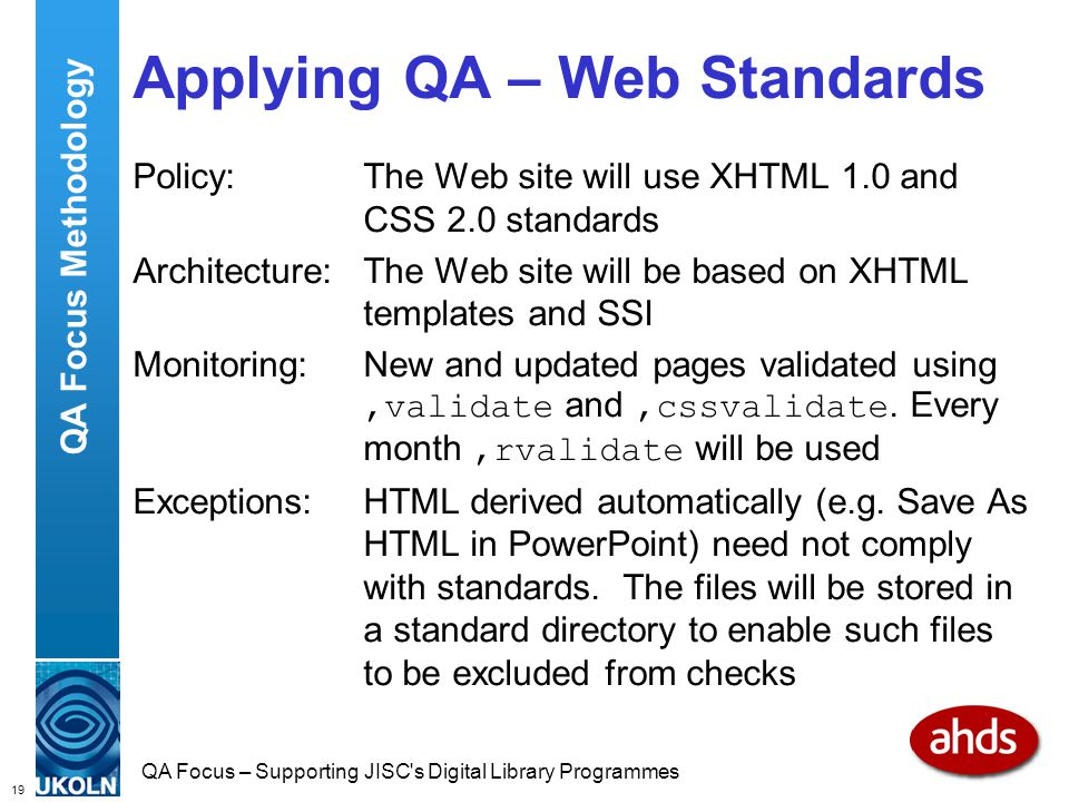 19 QA Focus – Supporting JISC s Digital Library Programmes Applying QA – Web Standards Policy:The Web site will use XHTML 1.0 and CSS 2.0 standards Architecture:The Web site will be based on XHTML templates and SSI Monitoring:New and updated pages validated using,validate and,cssvalidate.