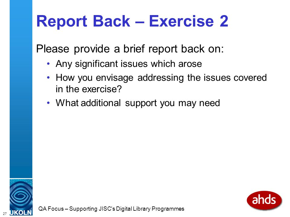 27 QA Focus – Supporting JISC s Digital Library Programmes Report Back – Exercise 2 Please provide a brief report back on: Any significant issues which arose How you envisage addressing the issues covered in the exercise.