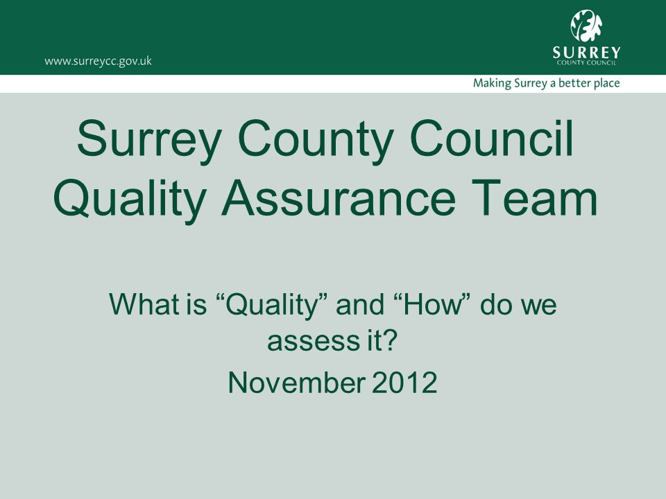 Surrey County Council Quality Assurance Team What is Quality and How do we assess it.
