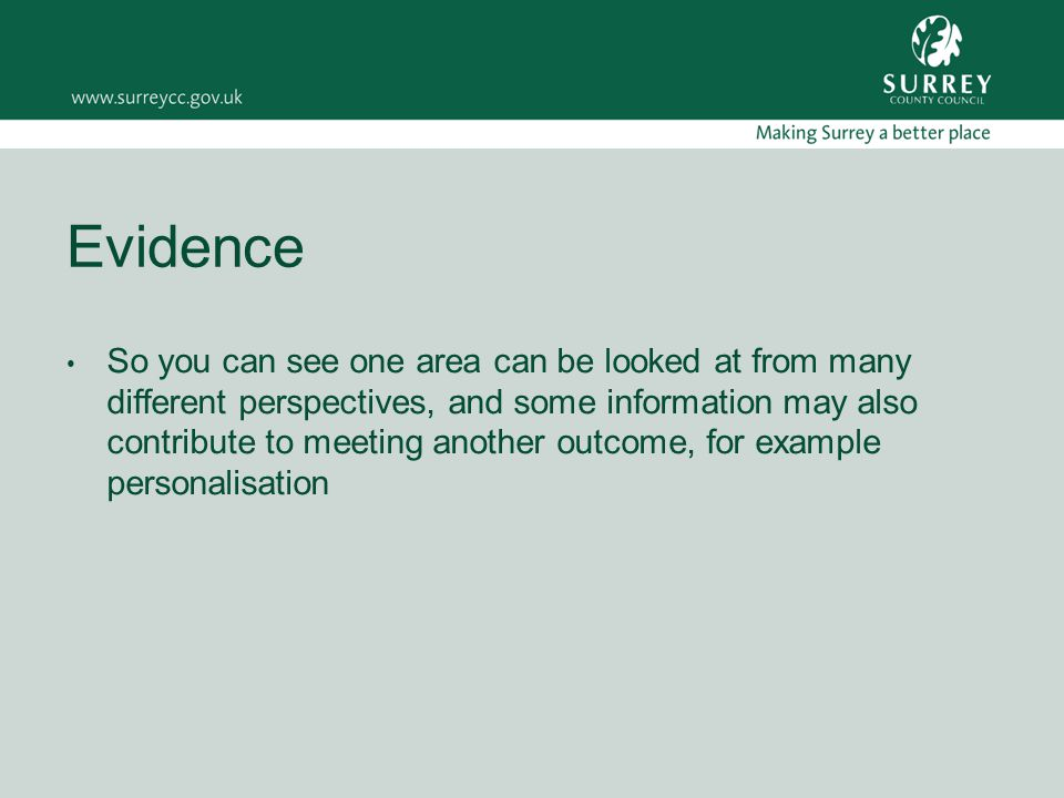 Evidence So you can see one area can be looked at from many different perspectives, and some information may also contribute to meeting another outcome, for example personalisation