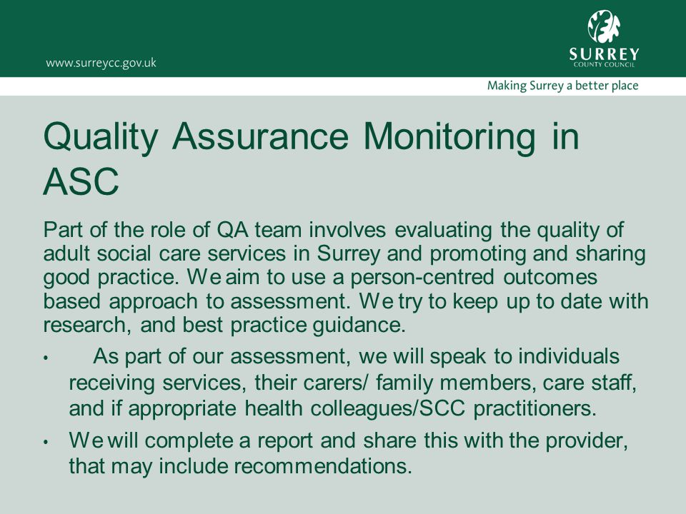 Quality Assurance Monitoring in ASC Part of the role of QA team involves evaluating the quality of adult social care services in Surrey and promoting and sharing good practice.