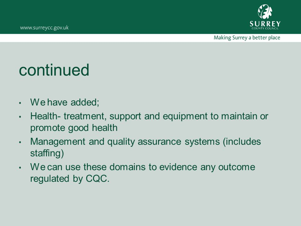 continued We have added; Health- treatment, support and equipment to maintain or promote good health Management and quality assurance systems (includes staffing) We can use these domains to evidence any outcome regulated by CQC.