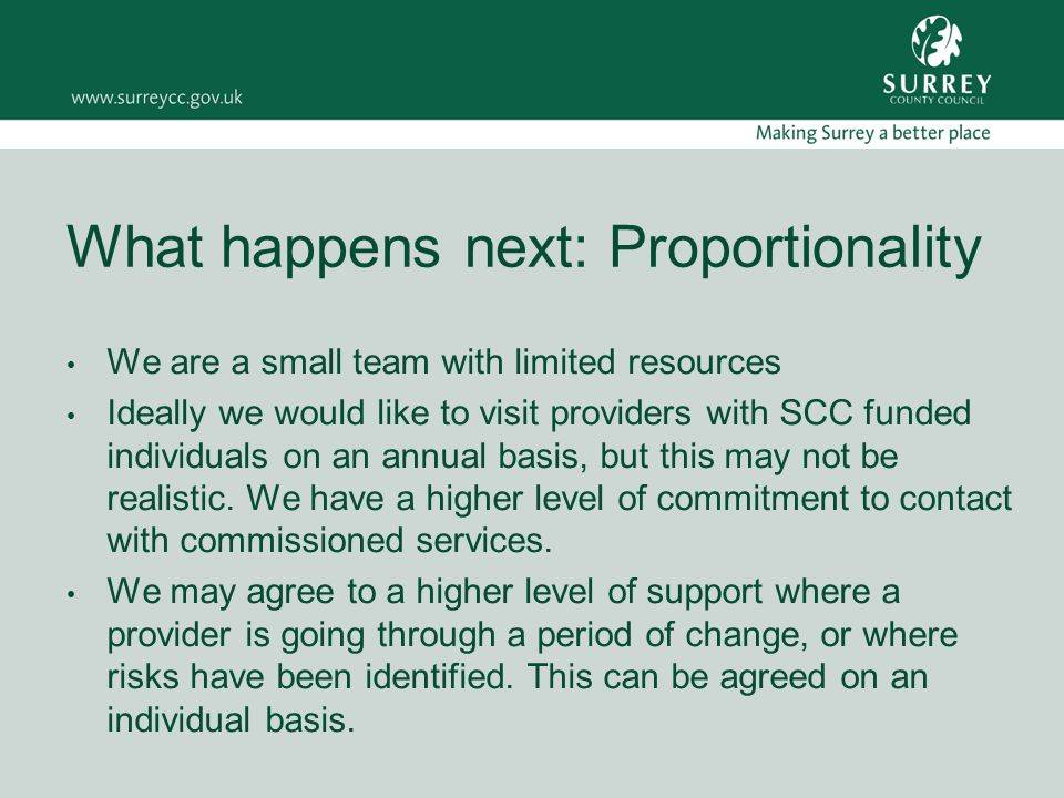 What happens next: Proportionality We are a small team with limited resources Ideally we would like to visit providers with SCC funded individuals on an annual basis, but this may not be realistic.