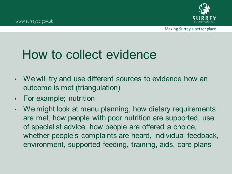 How to collect evidence We will try and use different sources to evidence how an outcome is met (triangulation) For example; nutrition We might look at menu planning, how dietary requirements are met, how people with poor nutrition are supported, use of specialist advice, how people are offered a choice, whether people's complaints are heard, individual feedback, environment, supported feeding, training, aids, care plans