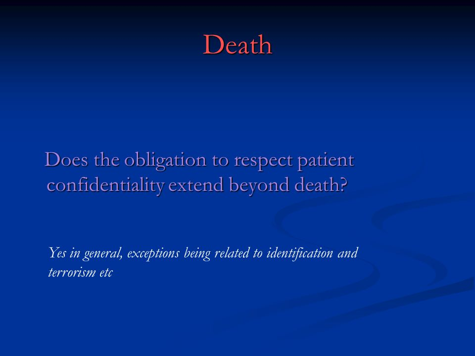Death Does the obligation to respect patient confidentiality extend beyond death.