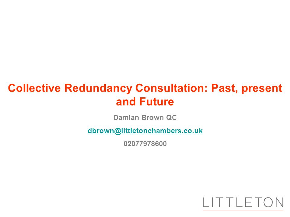 Damian Brown QC dbrown@littletonchambers.co.uk 02077978600 Collective Redundancy Consultation: Past, present and Future
