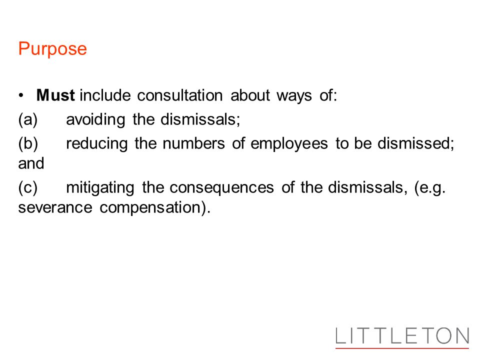 Purpose Must include consultation about ways of: (a)avoiding the dismissals; (b)reducing the numbers of employees to be dismissed; and (c)mitigating the consequences of the dismissals, (e.g.
