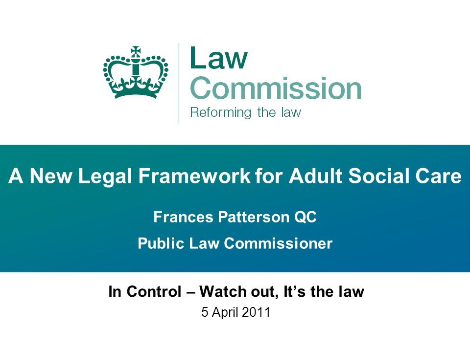 A New Legal Framework for Adult Social Care Frances Patterson QC Public Law Commissioner In Control – Watch out, It's the law 5 April 2011