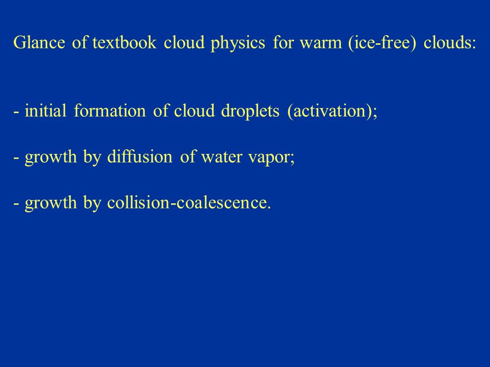 Glance of textbook cloud physics for warm (ice-free) clouds: - initial formation of cloud droplets (activation); - growth by diffusion of water vapor; - growth by collision-coalescence.