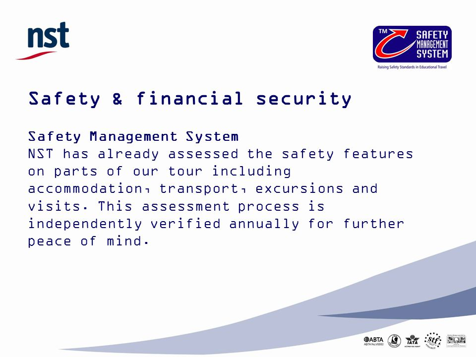 Safety & financial security Safety Management System NST has already assessed the safety features on parts of our tour including accommodation, transport, excursions and visits.