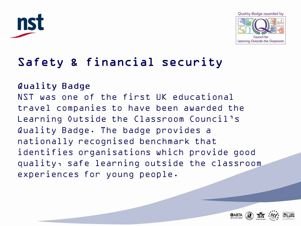 Safety & financial security Quality Badge NST was one of the first UK educational travel companies to have been awarded the Learning Outside the Classroom Council's Quality Badge.