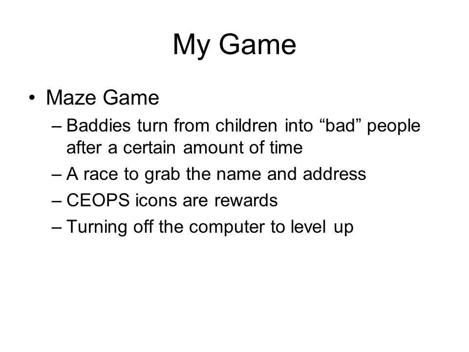 My Game Maze Game –Baddies turn from children into bad people after a certain amount of time –A race to grab the name and address –CEOPS icons are rewards –Turning off the computer to level up