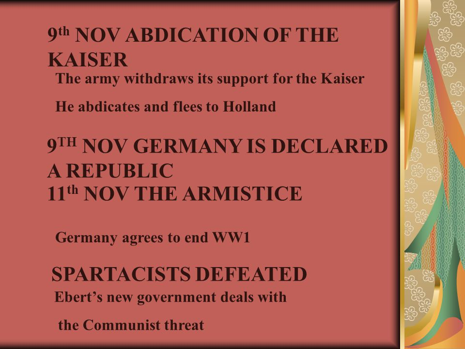 9 th NOV ABDICATION OF THE KAISER The army withdraws its support for the Kaiser He abdicates and flees to Holland 9 TH NOV GERMANY IS DECLARED A REPUBLIC 11 th NOV THE ARMISTICE Germany agrees to end WW1 SPARTACISTS DEFEATED Ebert's new government deals with the Communist threat