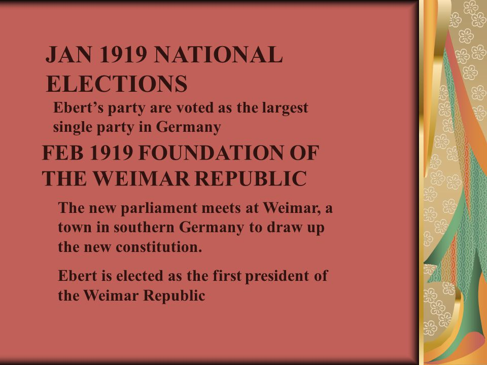 JAN 1919 NATIONAL ELECTIONS Ebert's party are voted as the largest single party in Germany FEB 1919 FOUNDATION OF THE WEIMAR REPUBLIC The new parliament meets at Weimar, a town in southern Germany to draw up the new constitution.
